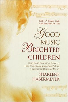 Good Music, Brighter Children: Simple and Practical Ideas to Help Transform Your Child's Life Through the Power  of Music by Sharlene Habermeyer