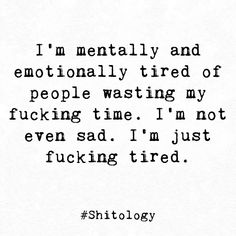 I'm mentally and emotionally tired of people wasting my fucking time.