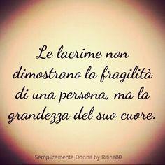 Le lacrime non dimostrano la fragilità di una persona, ma la grandezza del suo cuore.