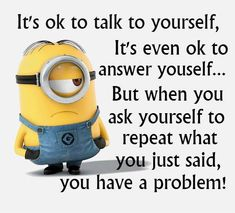 It's ok to talk to yourself, it's even ok to answer yourself... but when you ask yourself to repeat what you just said, you have a problem! Good Night Everyone, Aol Mail, Funny True Quotes, Funny Memes, Humorous Quotes, Google Images, Minions Quotes, Lol, Funny Pictures