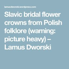 Slavic bridal flower crowns from Polish folklore (warning: picture heavy) – Lamus Dworski