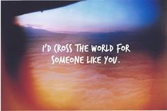 "hopefully more like ""I'll cross the world WITH someone like you."" :)"