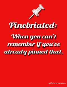 Pinebriated: When you can't remember if you've already pinned that. (from WTFPinterest.com)