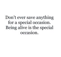 I like this! Let's make every moment a special one! Why wait? There may not be a later?