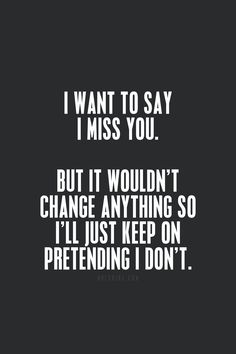 Yes....I miss you...and I would like to say it....but it truly wouldn't change anything, now would it?