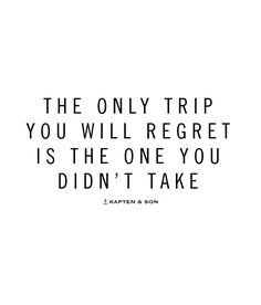 the only trip you will regret is the one you didn't make