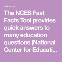 The NCES Fast Facts Tool provides quick answers to many education questions (National Center for Education Statistics).  Get answers on Early Childhood Education, Elementary and Secondary Education and Higher Education here.