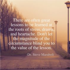 """There are often great lessons to be learned at the roots of stress, drama, and heartache. Don't let the magnitude of the circumstanvce blind you to the value of the lesson."" - Steve Maraboli #quote"