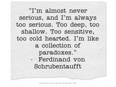 I'm almost never serious, and I'm always too serious. Too deep, too shallow. Too sensitive, too cold hearted. I'm like a collection of paradoxes. - Ferdinand von Schrubentaufft
