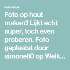 Foto op hout maken!!  Lijkt echt super, toch even proberen. Foto geplaatst door simone80 op Welke.nl