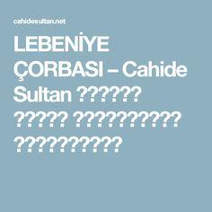 LEBENİYE ÇORBASI – Cahide Sultan بِسْمِ اللهِ الرَّحْمنِ الرَّحِيمِ