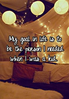 My goal in life is to be the person I needed when I was a kid.