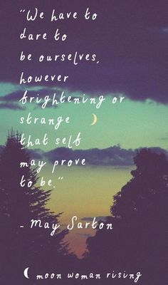 we have to dare to be ourselves, however frightening or strange that self may prove to be.