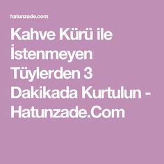 Kahve Kürü ile İstenmeyen Tüylerden 3 Dakikada Kurtulun - Hatunzade.Com