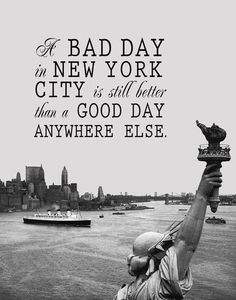 a bad day in New York City is still better than a good day anywhere else.