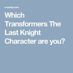 Which Transformers The Last Knight Character are you?