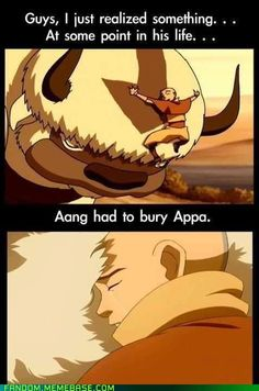 Wow, I'm legitimately sad now--- NO. NO, APPA LIVED AS LONG AS AANG, IF I BELIEVE ANYTHING ELSE, I'LL CRY.