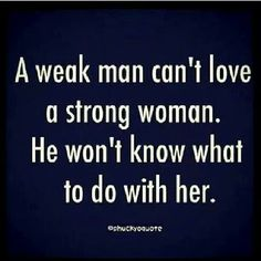 A weak man cant love a strong woman.