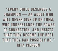 Every child deserves a champion - an adult who will never give up on them, who understands the power of connection and insists that they become the best that they can possibly be. -Rita Pierson (even children who have grown up. Great Quotes, Quotes To Live By, Me Quotes, Inspirational Quotes, Motivational Quotes, Gospel Quotes, Positive Quotes, The Words, Rita Pierson
