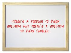 There's a problem to every solution and there's a solution to every problem.