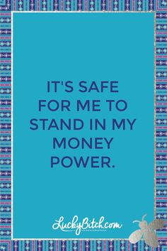 It's safe for me to stand in my money power.    Read it to yourself and see what comes up for you.     You can also pick a card message for you over atwww.LuckyBitch.com/card