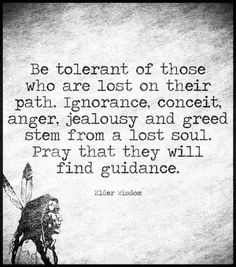 Be tolerant of those who are lost on their path. Ignorance, conceit, anger, jealousy and greed stem from a lost soul. Pray that they will find guidance. Wisdom Quotes, Quotes To Live By, Me Quotes, Anger Quotes, Great Quotes, Inspirational Quotes, Insightful Quotes, Motivational Quotes, Sending Good Vibes
