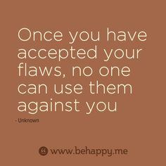 Once you have accepted your flaws, no one can use them against you