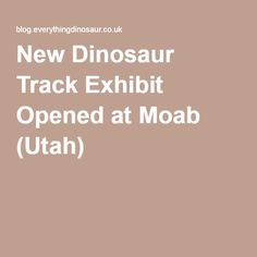 New Dinosaur Track Exhibit Opened at Moab (Utah)