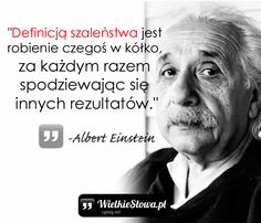 "Albert Einstein - cytaty ""Definicją szaleństwa jest robienie czegoś w kółko, za każdym razem spodziewając się innych rezultatów."" - Albert Einstein Motto, Albert Einstein, True Words, Self Improvement, Quotations, Psychology, Haha, Coaching, Wisdom"