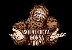 Squatch'ya Gonna Do? Funny T Shirt - Many styles and colors are available - humor, clothes, fashion for women and men