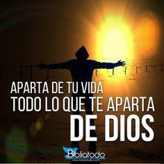 Aparta de tu vida todo lo que te aparta de Dios.