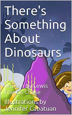 There's Something About Dinosaurs By Lewis Francis Chase  Dinosaurs have a fearsome reputation that can keep you from your sleep. But  I have a cunning plan for you to use and keep.  Age Level:4 - 9