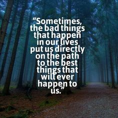 Sometimes the bad things that happen in our lives put us directly on the path to the best things that will ever happen to us. ~Nicole Reed