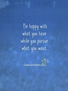 Be happy and give thanks for what you have.  It makes life more fun. Visit us at: www.GratitudeHabitat.com