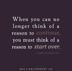When you can no longer think of a reason to continue, you must think of a reason to start over. - Linda Poindexter