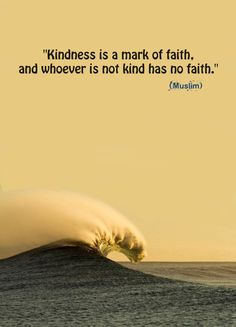 """Kindness is a mark of faith, and whoever is not kind has no faith.""(Muslim) Submitted by guidanceforyoursoul"
