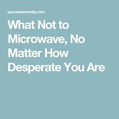 What Not to Microwave, No Matter How Desperate You Are
