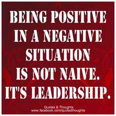 Being positive in a negative situation is not naive. It's leadership. Think win-win. Life Quotes Love, Work Quotes, Great Quotes, Quotes To Live By, Me Quotes, Motivational Quotes, Inspirational Quotes, John Maxwell, The Words