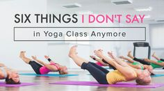"Six Things I Don't Say in Yoga Class Anymore - Is there anything you'd add to the ""Never say that in yoga class!"" list?"