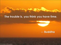"""Buddha:  """"The trouble is, you think you have time."""" (Sunset in Florida by Lisa Diamond Photography.)"""