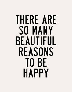 There are so many beautiful reasons to be happy. Put your focus there and life will be far sweeter!