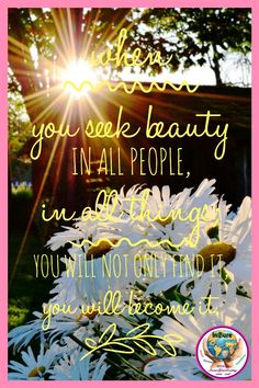 When you seek beauty in all people, in all things; you will not only find it, you will become it. #InsureYourDestiny #beauty #quote