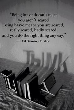 """""""Being brave doesn't mean you aren't scared. Being brave means you are scared, really scared, badly scared and you do the right thing anyway - Neil Gaiman, Coraline Movie Quotes, Book Quotes, Life Quotes, Quotes Quotes, Random Quotes, Happy Quotes, Great Quotes, Quotes To Live By, Inspirational Quotes"""