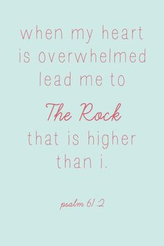 when my heart is overwhelmed lead me to the rock that is higher than I psalm 61:2