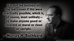 It is not the business of the law - even if this were practically possible, which is, of course, most unlikely - to make anyone good or reverent or moral of clean or upright. - Murray N. Rothbard