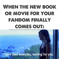 This is so true it's not even funny. I seriously die everyday waiting for new books, and new season, and new movies. xD