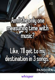 "Am I the only one measuring time with music? Like, ""I'll get to my destination in 3 songs."""