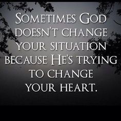 Sometimes God is trying to change your heart.