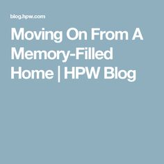 Moving On From A Memory-Filled Home | HPW Blog