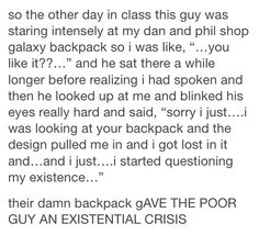 Oh my God, that actually happened to me (one guy had a galaxy non-Dan and Phil backpack and I had an existential crisis).